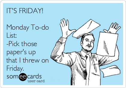 its-friday-monday-to-do-list-pick-those-papers-up-that-i-threw-on-friday-0e12d