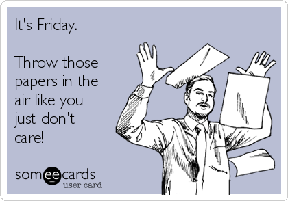 its-friday-throw-those-papers-in-the-air-like-you-just-dont-care-9097f